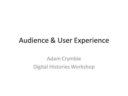 Audience & User Experience Adam Crymble Digital Histories Workshop.