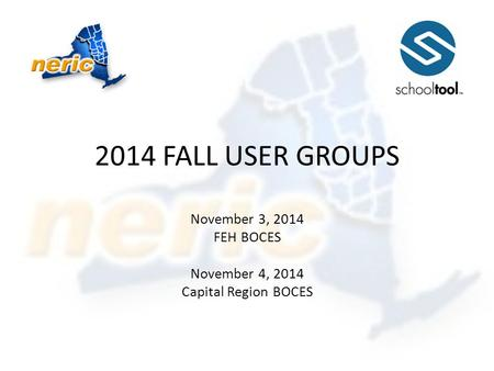 2014 FALL USER GROUPS November 3, 2014 FEH BOCES November 4, 2014 Capital Region BOCES.