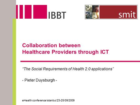"Collaboration between Healthcare Providers through ICT ""The Social Requirements of Health 2.0 applications"" - Pieter Duysburgh - eHealth conference Istanbul."