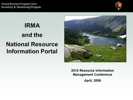 Natural Resource Program Center Inventory & Monitoring Program IRMA and the National Resource Information Portal 2010 Resource Information Management Conference.