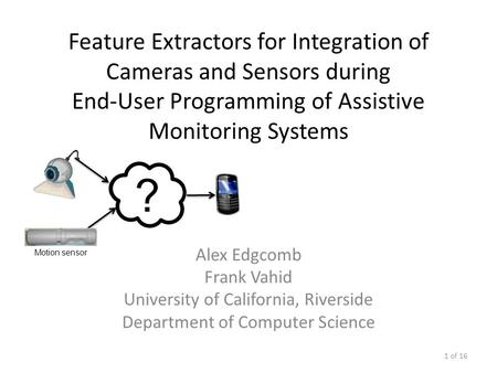 Feature Extractors for Integration of Cameras and Sensors during End-User Programming of Assistive Monitoring Systems Alex Edgcomb Frank Vahid University.