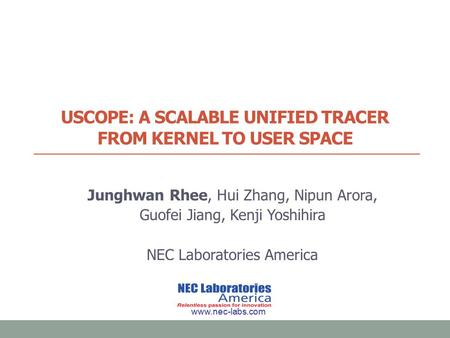 USCOPE: A SCALABLE UNIFIED TRACER FROM KERNEL TO USER SPACE Junghwan Rhee, Hui Zhang, Nipun Arora, Guofei Jiang, Kenji Yoshihira NEC Laboratories America.