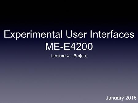 Experimental User Interfaces ME-E4200 Lecture X - Project January 2015.