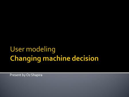 "Present by Oz Shapira.  User modeling ""is a sub-area of human–computer interaction, in which the researcher / designer develops cognitive models of human."