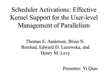 Scheduler Activations: Effective Kernel Support for the User-level Management of Parallelism Thomas E. Anderson, Brian N. Bershad, Edward D. Lazowska,