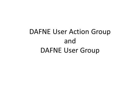 DAFNE User Action Group and DAFNE User Group. Definitions DAFNE User Group (DUG) DAFNE Graduates registered with DAFNE Central DAFNE User Action Group.