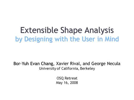 Extensible Shape Analysis by Designing with the User in Mind Bor-Yuh Evan Chang Bor-Yuh Evan Chang, Xavier Rival, and George Necula University of California,