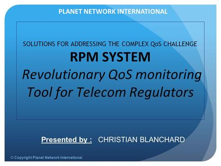 © Copyright Planet Network International SOLUTIONS FOR ADDRESSING THE COMPLEX QoS CHALLENGE RPM SYSTEM Revolutionary QoS monitoring Tool for Telecom Regulators.