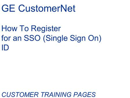 GE CustomerNet How To Register for an SSO (Single Sign On) ID CUSTOMER TRAINING PAGES.