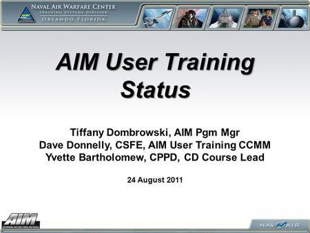 AIM User Training Status 24 August 2011 Tiffany Dombrowski, AIM Pgm Mgr Dave Donnelly, CSFE, AIM User Training CCMM Yvette Bartholomew, CPPD, CD Course.