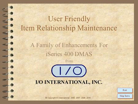 User Friendly Item Relationship Maintenance A Family of Enhancements For iSeries 400 DMAS from  Copyright I/O International, 2006, 2007, 2008, 2010 Skip.