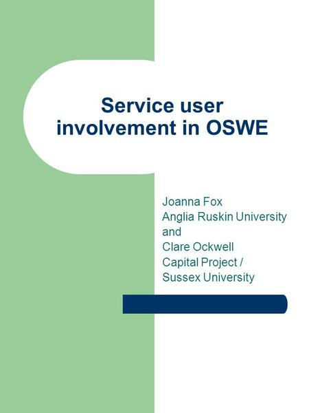 Service user involvement in OSWE Joanna Fox Anglia Ruskin University and Clare Ockwell Capital Project / Sussex University.