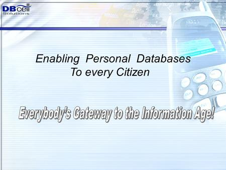 1 Enabling Personal Databases To every Citizen. To create a Global Personal Network that facilitates Information Flow between people Every person in the.
