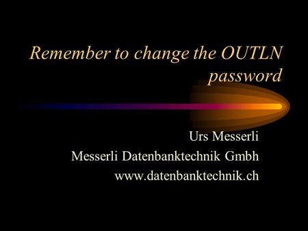 Remember to change the OUTLN password Urs Messerli Messerli Datenbanktechnik Gmbh www.datenbanktechnik.ch.