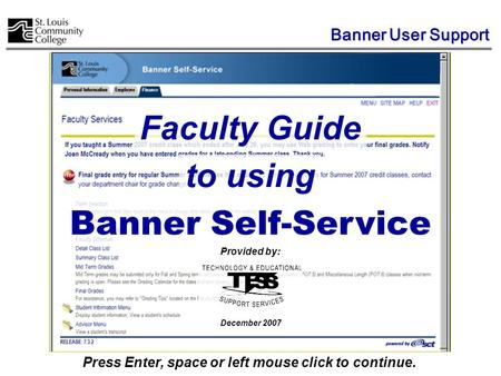 Banner Self-Service Faculty Guide Press Enter, space or left mouse click to continue. to using Provided by: December 2007 Banner User Support.