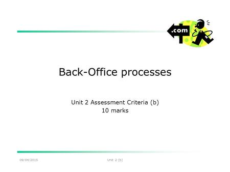 09/04/2015Unit 2 (b) Back-Office processes Unit 2 Assessment Criteria (b) 10 marks.