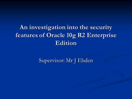 An investigation into the security features of Oracle 10g R2 Enterprise Edition Supervisor: Mr J Ebden.