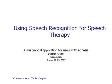 Conversational Technologies Using Speech Recognition for Speech Therapy A multimodal application for users with aphasia Deborah A. Dahl SpeechTEK August.