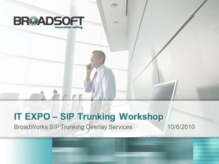 IT EXPO – SIP Trunking Workshop BroadWorks SIP Trunking Overlay Services10/6/2010.