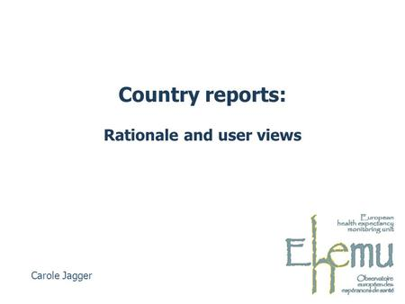 Country reports: Rationale and user views Carole Jagger.