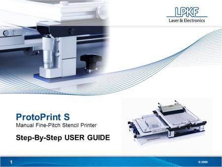 1 © 2009 ProtoPrint S Manual Fine-Pitch Stencil Printer Step-By-Step USER GUIDE.