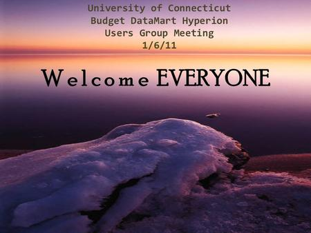 University of Connecticut Budget DataMart Hyperion Users Group Meeting 1/6/11 W e l c o m e EVERYONE.