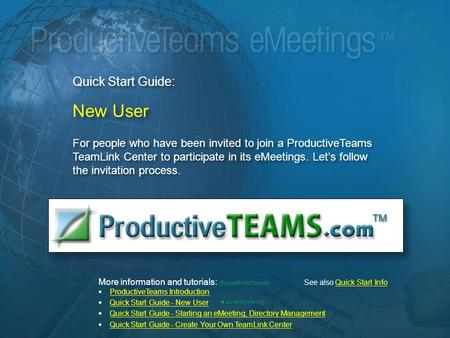 Quick Start Guide: New User For people who have been invited to join a ProductiveTeams TeamLink Center to participate in its eMeetings. Let's follow the.