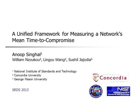 A Unified Framework for Measuring a Network's Mean Time-to-Compromise Anoop Singhal 1 William Nzoukou 2, Lingyu Wang 2, Sushil Jajodia 3 1 National Institute.
