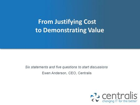 From Justifying Cost to Demonstrating Value Ewen Anderson, CEO, Centralis Six statements and five questions to start discussions.