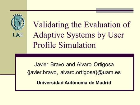Validating the Evaluation of Adaptive Systems by User Profile Simulation Javier Bravo and Alvaro Ortigosa {javier.bravo, Universidad.