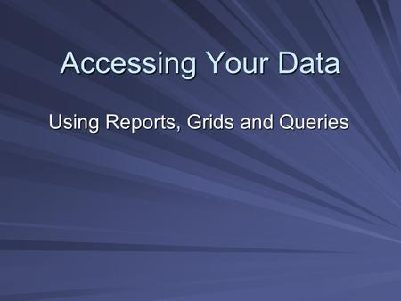 Accessing Your Data Using Reports, Grids and Queries.