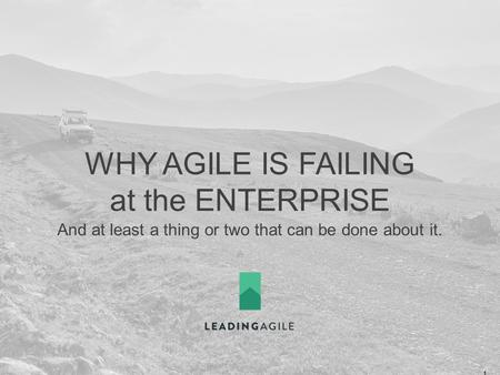 WHY AGILE IS FAILING at the ENTERPRISE And at least a thing or two that can be done about it. ©2014 LeadingAgile LLC **ALL RIGHTS RESERVED** 1.