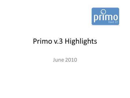 Primo v.3 Highlights June 2010. What's new in v. 3? Renewed user interface Changes to how resources are delivered to the user New searching and sorting.