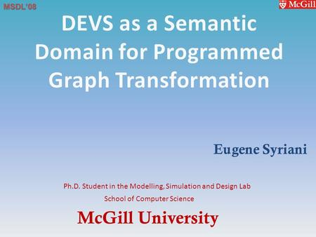 McGill University School of Computer Science Ph.D. Student in the Modelling, Simulation and Design Lab MSDL'08 Eugene Syriani.