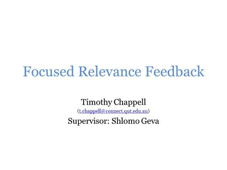 Focused Relevance Feedback Timothy Chappell Supervisor: Shlomo Geva.
