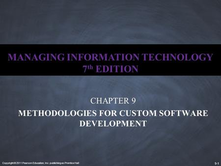 Copyright © 2011 Pearson Education, Inc. publishing as Prentice Hall 9-1 MANAGING INFORMATION TECHNOLOGY 7 th EDITION CHAPTER 9 METHODOLOGIES FOR CUSTOM.
