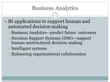 Business Analytics BI applications to support human and automated decision making Business Analytics—predict future outcomes Decision Support Systems.