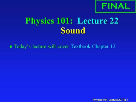Physics 101: Lecture 22, Pg 1 Physics 101: Lecture 22 Sound l Today's lecture will cover Textbook Chapter 12 FINAL.