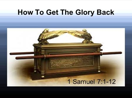 How To Get The Glory Back 1 Samuel 7:1-12. 1 Samuel 7:1-3 1 Then the men of Kirjath Jearim came and took the ark of the Lord, and brought it into the.