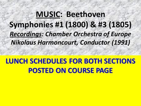 MUSIC: Beethoven Symphonies #1 (1800) & #3 (1805) Recordings: Chamber Orchestra of Europe Nikolaus Harmoncourt, Conductor (1991) LUNCH SCHEDULES FOR BOTH.