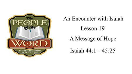 An Encounter with Isaiah Isaiah 44:1 – 45:25 Lesson 19 A Message of Hope.