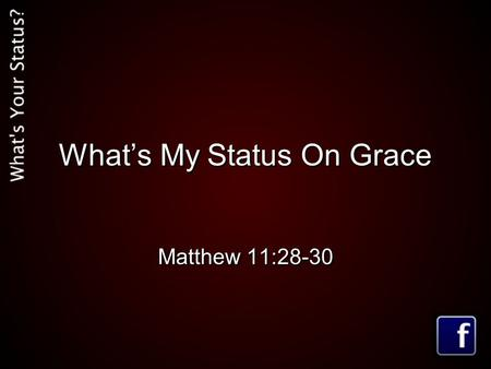 What's My Status On Grace Matthew 11:28-30. Matthew 11:28-30 (MSG) 28-30 Are you tired? Worn out? Burned out on religion? Come to me. Get away with me.