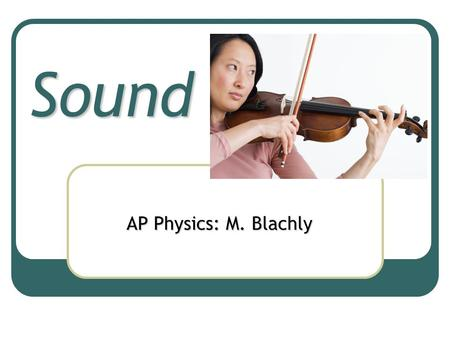 Sound AP Physics: M. Blachly Nature of Sound Wave Sound is a mechanical, longitudinal, pressure wave.