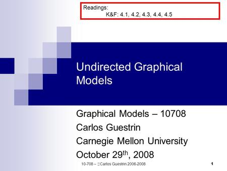 1 Undirected Graphical Models Graphical Models – 10708 Carlos Guestrin Carnegie Mellon University October 29 th, 2008 Readings: K&F: 4.1, 4.2, 4.3, 4.4,