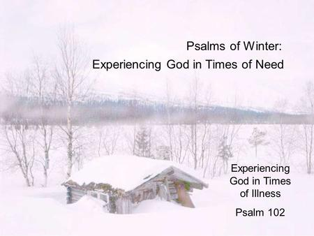 Psalms of Winter: Experiencing God in Times of Need Experiencing God in Times of Illness Psalm 102.