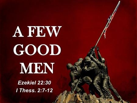 Ezekiel 22:30 I Thess. 2:7-12. I. A FEW GOOD MEN HAVE LEARNED THE BIBLICAL PRINCIPLES OF MANHOOD.