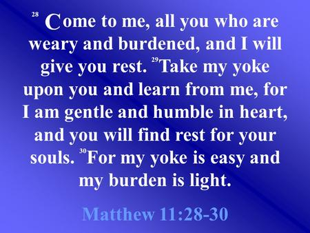 28 ome to me, all you who are weary and burdened, and I will give you rest. 29 Take my yoke upon you and learn from me, for I am gentle and humble in heart,