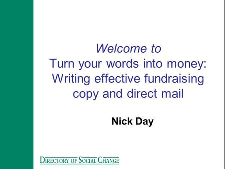 Welcome to Turn your words into money: Writing effective fundraising copy and direct mail Nick Day.