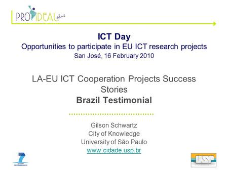 LA-EU ICT Cooperation Projects Success Stories Brazil Testimonial Gilson Schwartz City of Knowledge University of São Paulo www.cidade.usp.br ICT Day Opportunities.