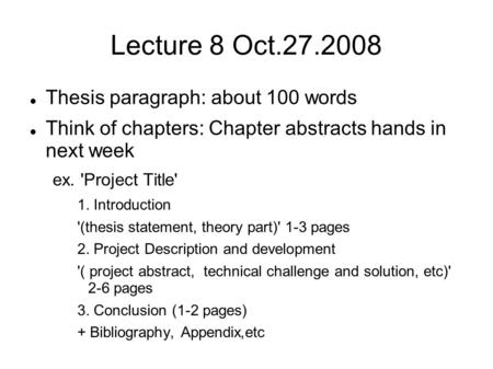 Lecture 8 Oct.27.2008 Thesis paragraph: about 100 words Think of chapters: Chapter abstracts hands in next week ex. 'Project Title' 1. Introduction '(thesis.